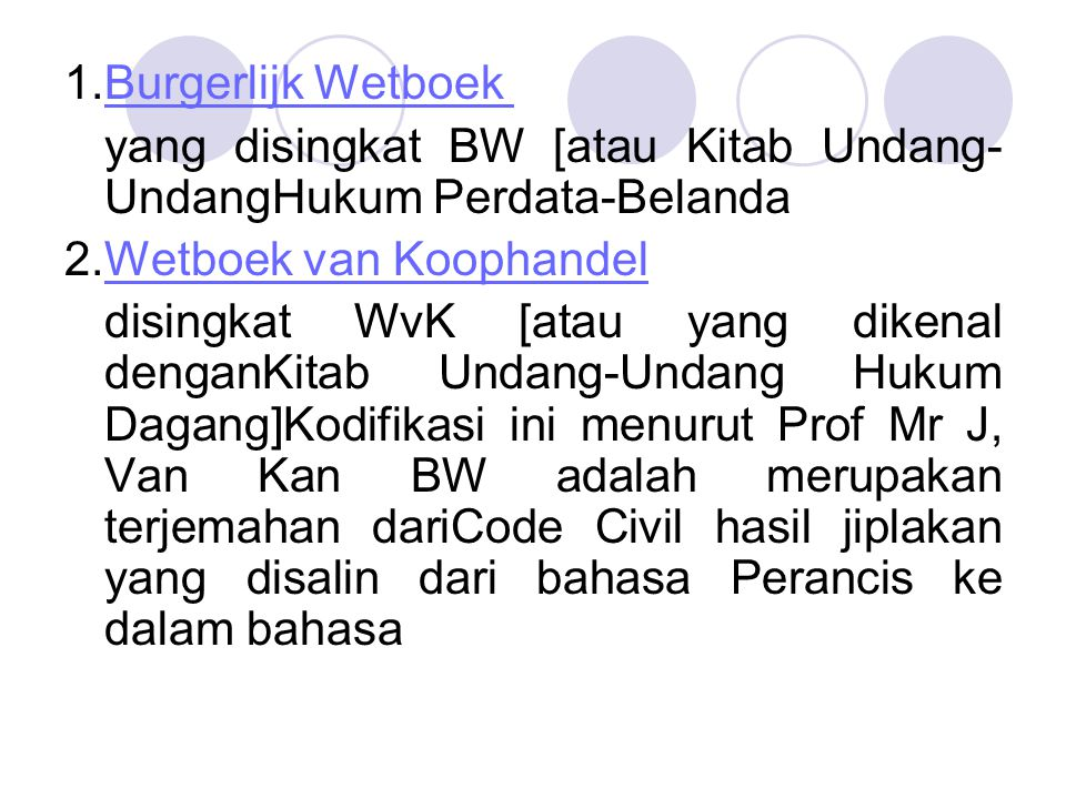 1.Burgerlijk Wetboek yang disingkat BW [atau Kitab Undang-UndangHukum Perdata-Belanda. 2.Wetboek van Koophandel.